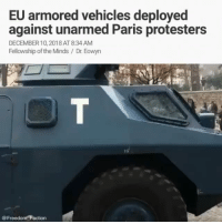 Apparently, Bailey Jay, and Belgium: EU armored vehicles deployed  against unarmed Paris protesters  DECEMBER 10,2018 AT 8:34 AM  Fellowship of the Minds / Dr. Eowyn  @Freedom Faction @Regran_ed from @freedom_faction - Thoughts? Paris is burning. David Vives reports for The Epoch Times that antigovernmentprotests in France are growing ever larger as an estimated 125,000 yellow-vested demonstrators in Paris took to the streets yesterday, despite Prime Minister Edouard Philippe's concession last Wednesday to scrap the taxhike. The 4-week long protests, dubbed the YellowVestmovement because of the yellowvests worn by the protesters as a symbol, began online in May 2018 as a protest against a gas tax hike (of about 25 cents a gallon) and metamorphosed into street riots against high taxes, eroding living standards, and what many see as the government's indifference to the concerns of France's regions and ordinary people. The movement has spread beyond France to Belgium. Note: Since 2008, all motorists in France are required by law to have high-visibility yellow vests in their vehicles when driving, as a safety measure should the driver be required to exit the vehicle on the roadside. In Paris, a ring of steel of trucks and reinforced metal barriers surrounded PresidentEmmanuelMacron's ElyseePalace, although Macron himself has gone AWOL, unseen in public all last week. More than 1,200 people were arrested before the Saturday protest began in an effort to mitigate violence as much as possible. The December 1 riots had damaged the Arc de Triomphe and injured 130 people. Police also confiscated from protesters anything that could be used as protection such as helmets, protective glasses, and cartridges of saline solution for the eyes. Saturday's Yellow Vest crowd was overwhelmingly male, a mix of those with financial grievances and apparently experienced vandals, who tore steadily through some of Paris' wealthiest neighborhoods, smashing and burning. Demonstrations have been taking place elsewhere in France as well. Police and protesters clashed in the southern cities of Marseille and Toulouse... 🖐🏾More in comments👇🏾 VivaLaRevolution EuropeanUnion EuropeanArmy - regrann