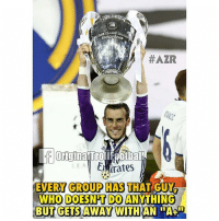 """Gareth Bale, Memes, and Soccer: Eu  #AZR  otball  EMirates  EVERY GROUP HAS THAT GUY  WHO DOESNT DO ANYTHING  BUT GETS AWAY WITH AN  """"A+"""" Gareth Bale This Season 😂😂 @instatroll.soccer"""