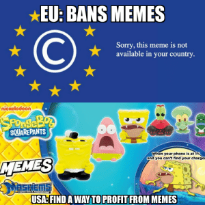 Merica'!: *EU: BANS MEMES  Sorry, this meme is not  available in your country  nickelodeon  SOUAREPANTS  0090  when your phone is at 1%  and you can't find your charge  MEMES  Twistom&Sauish'em!  USA:FIND AWAY TO PROFIT FROM MEMES Merica'!