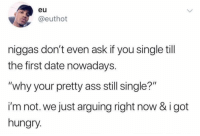 """It be like that: eu  @euthot  niggas don't even ask if you single till  the first date nowadays.  """"why your pretty ass still single?""""  i'm not. we just arguing right now & i got  hungry. It be like that"""