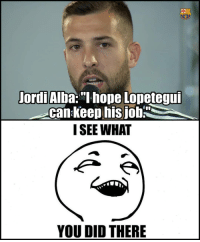 "Memes, Hope, and Jordi Alba: EU  Jordi Alba: ""I hope Lopeteguf  can Keep hisjob  I SEE WHAT  YOU DID THERE"