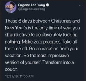 kathryntheterrible:  I've been building in the sims for 9 hours straight 🤷‍♀️: Eugene Lee Yang  @EugeneLeeYang  These 6 days between Christmas and  New Year's is the only time of year you  should strive to do absolutely fucking  nothing. Make zero progress. Take all  the time off. Go on vacation from your  vacation. Be the least impressive  version of yourself. Transform into a  couch.  12/27/18, 11:05 AM kathryntheterrible:  I've been building in the sims for 9 hours straight 🤷‍♀️