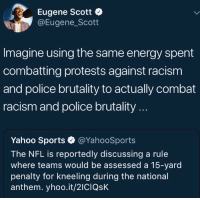 <p>Some folks are all in on keeping bigotry and police brutality unaddressed (via /r/BlackPeopleTwitter)</p>: Eugene Scott  @Eugene_Scott  Imagine using the same energy spent  combatting protests against racism  and police brutality to actually combat  racism and police brutality...  Yahoo Sports·@YahooSports  The NFL is reportedly discussing a rule  where teams would be assessed a 15-yard  penalty for kneeling during the national  anthem. yhoo.it/2ICIQsK <p>Some folks are all in on keeping bigotry and police brutality unaddressed (via /r/BlackPeopleTwitter)</p>