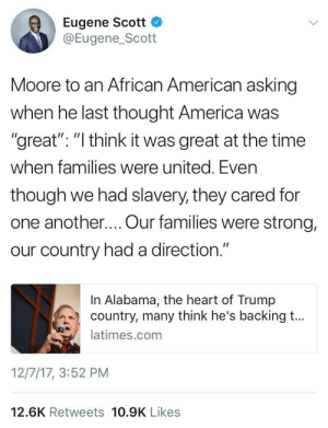 """America, Alabama, and American: Eugene Scott  @Eugene_Scott  Moore to an African American asking  when he last thought America was  """"great"""": """" think it was great at the time  when families were united. Even  though we had slavery, they cared for  one another.... Our families were strong,  our country had a direction.""""  In Alabama, the heart of Trump  country, many think he's backing t...  latimes.com  12/7/17, 3:52 PM  12.6K Retweets 10.9K Likes """"Maybe we should just bring slavery back"""""""