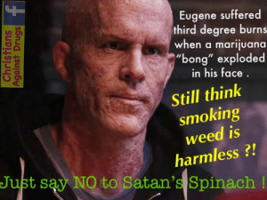 "Eugene thought smoking Mary-Jean was the way to be hip and cool and fit in at school ! His friends told him it was totally safe , but this couldn't have been further from the truth ! Eugene ""toked"" on a marijuana ""bong"" when it suddenly exploded, causing third degree burns to 80% of his body ! Still think cannibas is safe ? THINK AGAIN !   - Margaret: Eugene suffered  third degree burns  when a marijuana  ""bong"" exploded  UD  in his face  Still think  smoking  weed is  harmless?!  Just say NO to Satan's Spinach! Eugene thought smoking Mary-Jean was the way to be hip and cool and fit in at school ! His friends told him it was totally safe , but this couldn't have been further from the truth ! Eugene ""toked"" on a marijuana ""bong"" when it suddenly exploded, causing third degree burns to 80% of his body ! Still think cannibas is safe ? THINK AGAIN !   - Margaret"