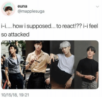Army, Bts, and How: euna  @mapplesuga  i-i.. how i supposed... to react!?? i-i feel  so attacked  10/15/18, 19:21 #BTS 🐾 Y'all army photoshoppers really want me in a coffin don't ya?