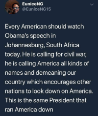 Africa, America, and Memes: EuniceNG  @EuniceNG15  Every American should watch  Obama's speech in  Johannesburg, South Africa  today. He is calling for civil war,  he is calling America all kinds of  names and demeaning our  country which encourages other  nations to look down on America  I his Is the same President that  ran America down Ignorance is a choice, wake up!