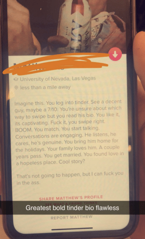 Ass, Family, and Fuck You: eUniversity of Nevada, Las Vegas  less than a mile away  Imagine this. You log into tinder. See a decent  guy,maybe a 7/10. You're unsure about which  way to swipe but you read his bio. You like it,  its captivating. Fuck it, you swipe right  BOOM. You match. You start talking.  Conversations are engaging. He listens, he  cares, he's genuine. You bring him home for  the holidays. Your family loves him. A couple  years pass.You get married. You found love in  a hopeless place. Cool story?  That's not going to happen, but I can fuck you  in the ass.  SHARE MATTHEW'S PROFILE  SEE WHAT A FRIEND THINKS  Greatest bold tinder bio flawless  REPORT MATTHEW one word. BOLD