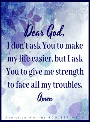 Ask, All, and Face: eur  I don't ask You to make  mylife easier, but I ask  You to give me strength  to face all my troubles.  men  A DDICTION H OTLINE 8 0 0 .81 5.6 3 0 8