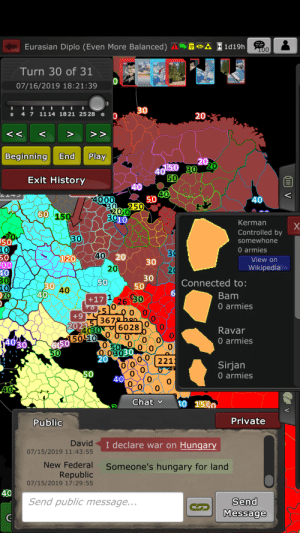 Wikipedia, Chat, and Connected: Eurasian Diplo (Even More Balanced)A  1d19h  T00  CFT  SP  Turn 30 of 31  BON  07/16/2019 18:21:39  FCM  30  1114 1821 25 28  4 7  S  20  O  Play  End  Beginning  20  !50 30 20  40  50  Exit History  40  40  4  4000  50  40  30 250  200  3010  60 150  Kerman  Controlled by  somewhone  20  50  10  50  00  40  30  10  20  30  0 armies  30  30  40  120  20  View on  20  Wikipedia  20  30  50  50  Connected to:  30 40  40  6  Bam  30  +17  0 armies  +9 T  20215 3672bon  6028  Ravar  4030  150 10 0 O  0  0 armies  4030.  6(50  50  0 50  O 03030  20  0  221  O O  0  Sirjan  0 armies  50  40  0  0  40  Chat  10 1530  Private  Public  David  I declare war on Hungary  07/15/2019 11:43:55  New Federal  Someone's hungary for land  Republic  07/15/2019 17:29:55  40  Send public message...  Send  Message  V Hungary for land(found this in warzone app)