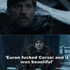 Cersei: Euron fucked Cersei and it  was beautiful  PixMeme.com