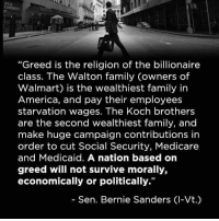 """waltons: EURONEXT  """"Greed is the religion of the billionaire  class. The Walton family owners of  Walmart) is the wealthiest family in  America, and pay their employees  starvation wages. The Koch brothers  are the second wealthiest family, and  make huge campaign contributions in  order to cut Social Security, Medicare  and Medicaid. A nation based on  greed will not survive morally,  economically or politically.""""  Sen. Bernie Sanders Cl-Vt.)"""