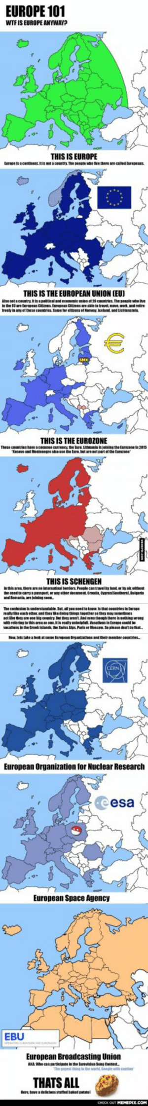 Europe explained for non-Europeans!omg-humor.tumblr.com: EUROPE 101  WTF IS EUROPE ANYWAYP  THIS IS EUROPE  Europe is a continent. It is net a country The people whe he there are called Eurepeans  THIS IS THE EUROPEAN UNION (EU)  Alse net a country tisa political and econoemie union of 28 countries. The people uho live  In the El are European Citizens. Eurepean Citizens are able to travel move, wert. and rettre  freely in any of these countries Same ler citirens ef Norway, loeland, and Uchtenstein.  THIS IS THE EUROZONE  These countries have a common currescy, the lure. uthania is jeinin the Eurecone in 2013  Kesevo and Montenegre alse use the Eure, but are not part ef the Eurzone  THIS IS SCHENGEN  In this area here are ne internatinal berders. Peeple can travel y land er by ait withost  the need to carrya passport or any other document. Croatia CyprustSouthernl, Bulgaria  and Bomania, are jJeining seon  Na nderstandahle. Bat  Haly ike each olet nd they mE dong thinss tigether se thej hay semedmes  act like they are ene big ceuntry But they areat. And even theugh there is nething wrong  with reterins to this area as ene, it is really unhelphull Vacations in tarope could be  vacations in the treek Islands the Swiss Alps. Pariser Moscow. Se please dentde that  The contusian is  yo neen ta kew. is that coentries in Eurage  Now, lets take a loak at some Eurapean Brantzations and their menher cauntries  European Organization for Nuclear Research  esa  European Space Agency  EBU  European Broadcasting Union  AKA: Whe can participate in the Eurovtsion Seng Contest  The sayest thing in the werld. Cooe th cauter  THATS ALL  Here, have a delicions stuffed baked potatol  CHECK OUT MEMEPIX.COM Europe explained for non-Europeans!omg-humor.tumblr.com