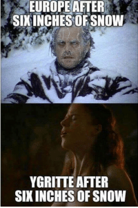 Memes, Europe, and Best Of: EUROPE AFTER  SIXINCHES OF SNOW  YGRITTE AFTER  SIXINCHES OF SNOW Sorry, not sorry.  Like Best of Game of Thrones for more!