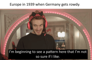 Europe, Germany, and Rowdy: Europe in 1939 when Germany gets rowdy.  CAV ME   I'm beginning to see a pattern here that I'm not  sO sure if I like. Big think