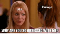why are you so obsessed with me: Europe  USA  WHY ARE YOU SO OBSESSED WITH ME?  quickmeme.com