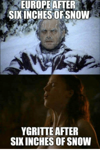 Snow,  Ygritte, and After: EUROPEAFTER  SIKINCHESOF SNOW  YGRITTE AFTER  SIXINCHES OF SNOW https://t.co/4fEnorN40h