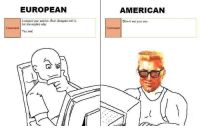 Ass, Respect, and American: EUROPEAN  AMERICAN  I respect your opinion. But I disagree with it.  Let me explain why  Blow it out your ass.  Comment  Comment  You se