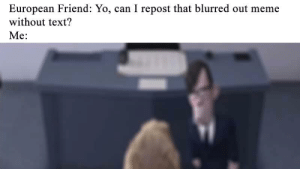 Meme, Yo, and Work: European Friend: Yo, can I repost that blurred out meme  without text?  Me: Meme Battle: Article 13 (17) work-around