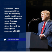 European Union, Union, and Will: European Union  representatives  told me that they  would start buying  soybeans from our  great farmers  immediately.  Also, they will be  buying vast  amounts of LNG!  @realDonaldTrump European Union representatives told me that they would start buying soybeans from our great farmers immediately. Also, they will be buying vast amounts of LNG!