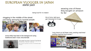 """Amazon, Asian, and Crazy: EUROPEAN VLOGGER IN JAPAN  starter pack  wearing one of these  they bought on amazon  for $2  being loud for no reason  vlogging in the middle of the street  just being annoying to normal people  this is funny right guys  get it because im in asia  """"omg check out all these crazy vending machines!  vending machine food review !""""  some shitty trap beat in the background using  traditional asian music intrumentals  Samurai Trap & Bass Japanese Type Beat  Mr MoMo Music 26M views 2 years ago  EEL  HIRIN  TOKYO  More Japanese Type Mixes You will like-KOGARASHI Asian/  & FOCUS  58:42 """"Very White Youtubers Vlogging in Asian Countries"""" starter pack"""