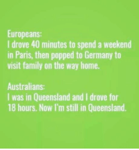 Club, Family, and Tumblr: Europeans:  I drove 40 minutes to spend a weekend  in Paris, then popped to Germany to  visit family on the way home.  Australians:  I was in Queensland and I drove for  18 hours. Now I'm still in Queensland. laughoutloud-club:  As a Queenslander, I can confirm this is accurate.