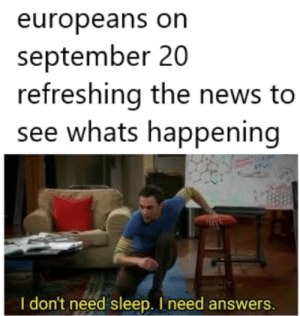 our brothers across the pond will be giving us emotional support.: europeans on  september 20  refreshing the news to  see whats happening  I don't need sleep. I need answers. our brothers across the pond will be giving us emotional support.