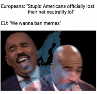 "Ironic, Lol, and Memes: Europeans: ""Stupid Americans officially lost  their net neutrality lol'""  EU: ""We wanna ban memes"" <p>That&rsquo;s pretty ironic via /r/memes <a href=""https://ift.tt/2JWeSex"">https://ift.tt/2JWeSex</a></p>"