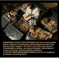 "Africa, Memes, and Philosophy: EUROPEANS TAUGHT FOR CENTURIES that Africa had no written  history, literature or philosophy (claiming Egypt was other than  African). When roughly 1 MILLION manuscripts were found in  Timbuktu/Mali covering according to Reuters ""all the fields of  human knowledge: law, the sciences, medicine,""  IT DID NOT MAKE MAINSTREAM NEWS as did the lies taught by  Europeans concerning Africa."