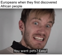 Pets, Dank Memes, and Easy: Europeans when they first discovered  African people  You want pets? Easy!