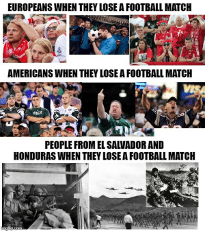 Anybody up to fight a war over Football?: EUROPEANS WHEN THEY LOSE A FOOTBALL MATCH  AMERICANS WHEN THEY LOSE A FOOTBALL MATCH  VISA  PEOPLE FROM EL SALVADOR AND  HONDURAS WHEN THEY LOSE A FOOTBALL MATCH  imgflip.com Anybody up to fight a war over Football?