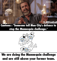 "Memes, Mannequin, and 🤖: EUROSPORT  ELADfootball  Cantona ""Someone tell Man City's defence to  stop the Mannequin challenge.""  We are doing the Mannequin challenge  and are still above your former team. Haha xD  Via : The LAD Football"