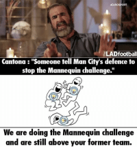 "Memes, Citi, and Mannequin: EUROSPORT  LADfootball  Cantona ""Someone tell Man Citys defence to  stop the Mannequin challenge.  We are doing the Mannequin challenge  and are still above your former team. xD  Via: The LAD Football"