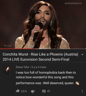Wholesome change of thoughts: EUROVISION.TV  06 AUSTRIA  Conchita Wurst - Rise Like a Phoenix (Austria)  2014 LIVE Eurovision Second Semi-Final  Elena Tefa il y a 4 mois  I was too full of homophobia back then to  notice how wonderful this song and this  performance was. Well deserved, queen.  2,6 k  47 Wholesome change of thoughts