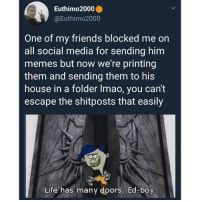 Friends, Life, and Lmao: Euthimo2000  @Euthimo2000  One of my friends blocked me on  all social media for sending him  memes but now we're printing  them and sending them to his  house in a folder lmao, you can't  escape the shitposts that easily  Life has many doors, Ed-boy THE MEMES ARE DONE WHEN I SAY THEY'RE DONE. 😂😂 tag someone with a shitty attitude.