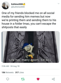 me🚪irl: Euthimo2000  @Euthimo2000  One of my friends blocked me on all social  media for sending him memes but now  we're printing them and sending them to his  house in a folder Imao, you can't escape the  shitposts that easily  Life has many doors, Ed-boy  2:06 AM 04 Aug 18  156 Retweets 317 Likes  ti me🚪irl