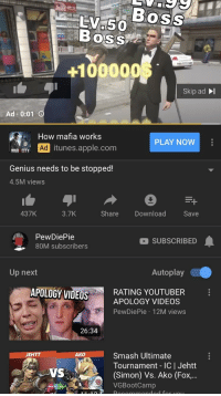 Apple, Smashing, and Videos: EV.5 BOSS  Boss  UROCA  100000  Skip ad I  Ad . 0:01  How mafia works  PLAY NOW  HAitunes.apple.com  Genius needs to be stopped!  4.5M views  3.7K  Share Download Save  437K  PewDiePie  80M subscribers  SUBSCRIBED  Up next  Autoplay  APOLOGY VIDEOS  RATING YOUTUBER  APOLOGY VIDEOS  PewDiePie 12M views  26:34  Smash Ultimate  Tournament IC | Jehtt  (Simon) Vs. Ako (Fox...  VGBootCamp  JEHTT  AKO  VS