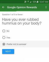 Google, Hummus, and Irl: EV ,alll 93% 10:47 AM  Google Opinion Rewards  Question 1 of 3 or fewer:  Have you ever rubbed  hummus on your body?  O No  O Yes  O Prefer not to answer  NEXT me irl