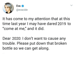 "eva: Eva  @evacide  It has come to my attention that at this  time last year I may have dared 2019 to  ""come at me,"" and it did.  Dear 2020:I don't want to cause any  trouble. Please put down that broken  bottle so we can get along."