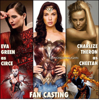 Animals, Memes, and Revenge: EVA  GREEN  aS  CIRCE  CHARLIZE  THERON  aS  N DERMA  UGHN  CHEETAH  CASTING REVENGE OF THE VILLAINS! With Wonder Woman 2 confirmed and @gal_gadot set to star, I decided to FAN CAST my two favorite villains from Diana's rogue's gallery! * EVA GREEN as CIRCE Circe is an ancient, goddess-level immortal sorceress with virtually limitless incredible magical power. Her most popular ability is her power to alter the forms of mortal men, turning them into various sorts of animals called Beastiamorphs. In this state, they obey her every command. Her other powers include matter transmogrification, reality alteration, illusion casting, teleportation, mind control, magical blasts, magical shields as well as limited clairvoyance. * CHARLIZE THERON as CHEETAH Barbara Minerva possesses great flexibility, superior speed, dexterity, balance control (capable of clinging to walls for brief periods) and enhanced tracking skills which includes night vision. She is a ruthless fighter, performing contortionist-type feats with cunning precision. She can use her tail as a deadly whip. Her claws are retractable and razor sharp. Her fangs can break bone and her bite releases an infectious strain of the cheetah virus! *** mywonderwoman girlpower women femaleempowerment MulherMaravilha MujerMaravilla galgadot unitetheleague princessdiana dianaprince amazons amazonwarrior manofsteel thedarkknight @charlizeafrica charlizetheron evagreen cheetah circe wonderwoman2 sincity fastandfurious