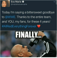 Funny, Girls, and Memes: Eva Marie  @natalieevamarie  Today I'm saying a bittersweet goodbye  to @WWE. Thanks to the entire team,  and YOU, my fans, for these 4 years!  #AllRedEverythingForever  FINALLY 😆😆😆😆😆😆😆😆😆😆 wwe wweraw wwelive tv wwelife wwememes funny wwefunny wrestling gta ps4 xboxone xbox wwefan myfan nba nfl nhl nascar girls wwedivas likeforlike like4like