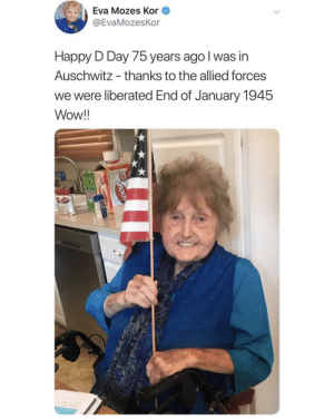 I saw this and thought it was so precious: Eva Mozes Kor  @EvaMozesKor  Happy D Day 75 years ago I was in  Auschwitz  thanks to the allied forces  we were liberated End of January 1945  Wow!!  BOOD  BO I saw this and thought it was so precious