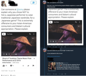 """Asian, Google, and Hello: Eva @n  ot 10h  Hello. I am Japanese. Let me explain:  That man is one of the few living people officially recognized as a master (  of that instrument.  Japanese game? This is extremely  offensive to your Asian-American  Can someone at @sony please  explain why you chose NOT to  hire a Japanese performer to wear  traditional Japanese wardrobe, for a  Japanese game? This is extremely  offensive to your Asian-American  consumers and blatant cultural  appropriation. Please explain.  YouTube  consumers and blatant cultural  appropriation. Please explain.  :  YouTube  II  0:13  -2: 19  257  6.5K  15K  om Eva  10h  f you don't believe me, you may Google """"Cornelius Boots"""".  He has dedicated his life to his art.  II  0:13  -2:19  twitter.com/mombot/status/..  Ghost of Tsushima Theme Music Flute  Oitigeab  Performance at E3 2018  Online Rockerz 1,065 views  Best Mom Eva @mombot  The man who performed with the shakuhachi flute at  #E32018 is none other than Cornelius Boots, an  internationally acclaimed composer and recognized  shakuhachi master ( He started learning music...  36  4  2:20  10:37 AM 13 Jun 18  Show this thread  11  2.1K  t 416  2 RETWEETS 11 LIKES Do your research"""