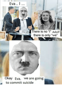 "Okay, Suicide, and Eva: Eva.  There is no ""l"" Adolf  there is only ""we  Okay Eva. we are going  to commit suicide <p>I think that this template has some serious potential via /r/MemeEconomy <a href=""https://ift.tt/2JqLBJc"">https://ift.tt/2JqLBJc</a></p>"