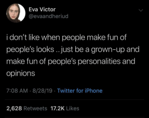 Iphone, Twitter, and Fun: Eva Victor  @evaandheriud  i don't like when people make fun of  people's looks.. just be a grown-up and  make fun of people's personalities and  opinions  7:08 AM 8/28/19 Twitter for iPhone  2,628 Retweets 17.2K Likes