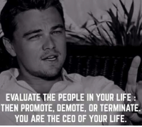 Memes, Terminator, and 🤖: EVALUATE THE PEOPLE IN YOUR LIFE  THEN PROMOTE, DEMOTE, OR TERMINATE.  YOU ARE THE CEO OF YOUR LIFE. Life will get much better when you stop caring about what everyone thinks, and start to actually live for yourself. This life is yours, take it.