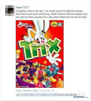 Trix aren't for adults! | Ruined Adulthood | Know Your Meme: Evan  Conspiracy: Back in the day, Trix cereal used to be little fruit shapes.  Now they're just round and boring. What if they're still fruit shaped, but I  just can't see them because I'm a silly adult rabbit and Trix are for kids?  Gereral  CALCIL  cofme  Mind Blown  NET WT 12 02 (340)  Unike Comment Share 4 hours ago  and 9 others like this.  lamebook.com Trix aren't for adults! | Ruined Adulthood | Know Your Meme