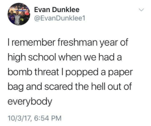 School, Freshman Year, and Hell: Evan Dunklee  EvanDunklee1  I remember freshman year of  high school when we had a  bomb threat I popped a paper  bag and scared the hell out of  everybody  10/3/17, 6:54 PM me irl