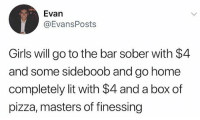 Girls, Lit, and Memes: Evan  @EvansPosts  Girls will go to the bar sober with $4  and some sideboob and go home  completely lit with $4 and a box of  pizza, masters of finessing The masters of finessing 😂💯 WSHH