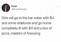 Funny, Girls, and Lit: Evan  @EvansPosts  Girls will go to the bar sober with $4  and some sideboob and go home  completely lit with $4 and a box of  pizza, masters of finessing They truly are. https://t.co/aHb68X2Bqb
